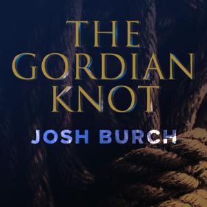 Josh Burch – The Gordian Knot